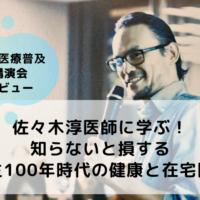 佐々木淳医師に学ぶ!知らないと損する人生100年時代の健康と在宅医療